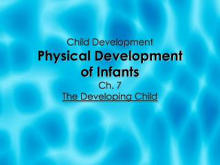 Child Development Physical Development  of Infants Ch. 7  The Developing Child