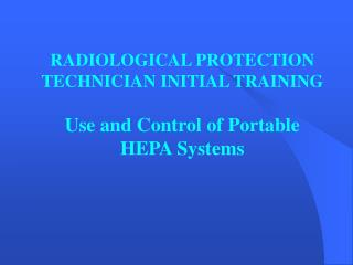 RADIOLOGICAL PROTECTION TECHNICIAN INITIAL TRAINING Use and Control of Portable HEPA Systems