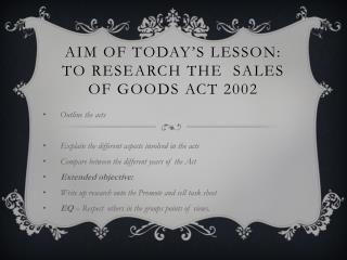 Aim of today's lesson: To research The  Sales of Goods Act 2002