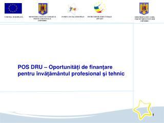 POS DRU –  Oportu nități de finanțare  pentru învățământul  profesional  şi tehnic