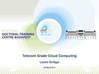 Telecom Grade Cloud Computing L ászló Szilágyi 26 April  2013
