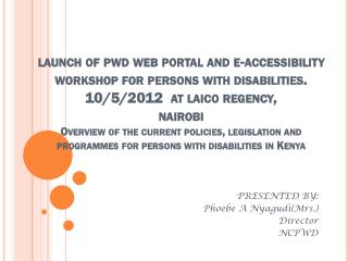 PRESENTED BY: Phoebe A Nyagudi(Mrs.) Director NCPWD