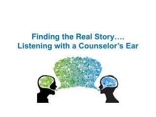 Finding the Real  Story….  Listening with a Counselor's Ear