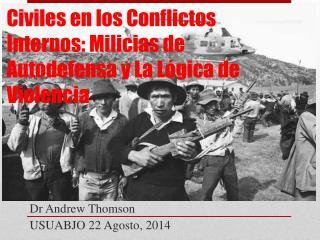 Civiles en los Conflictos  Internos : Milicias de Autodefensa y La Lógica de Violencia