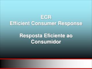 ECR Efficient Consumer Response Resposta Eficiente ao Consumidor