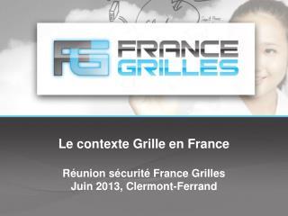 Le contexte Grille en France Réunion sécurité  France Grilles Juin  2013, Clermont-Ferrand