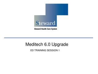 Meditech 6.0 Upgrade                         ED TRAINING SESSION 1