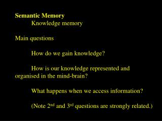 Semantic Memory 	Knowledge memory Main questions 	How do we gain knowledge?