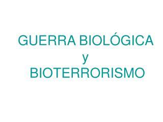 GUERRA BIOLÓGICA  y  BIOTERRORISMO