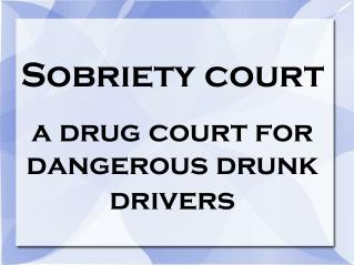 Sobriety court a drug court for dangerous drunk drivers