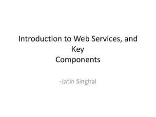 Introduction to Web Services, and Key  Components