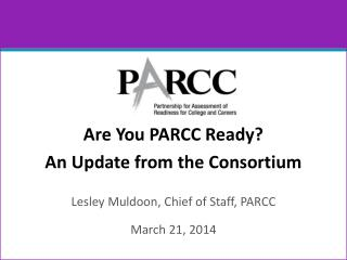 Are You PARCC Ready? An Update from the Consortium Lesley Muldoon, Chief of Staff, PARCC