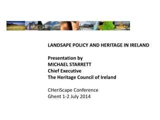 LANDSAPE POLICY AND HERITAGE IN IRELAND Presentation  by MICHAEL STARRETT Chief Executive