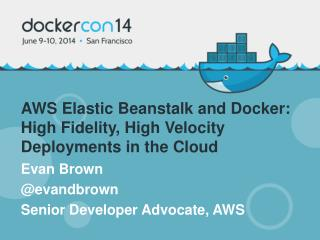 AWS Elastic Beanstalk and  Docker: High Fidelity, High Velocity Deployments in the Cloud