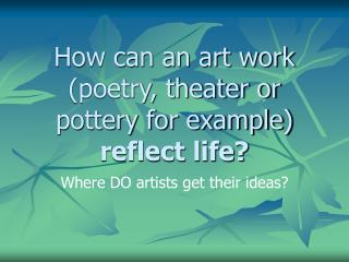 How can an art work (poetry, theater or pottery for example) reflect life?
