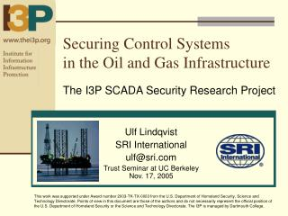 Securing Control Systems  in the Oil and Gas Infrastructure  The I3P SCADA Security Research Project