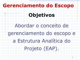 Objetivos Abordar o conceito de gerenciamento do escopo e a Estrutura Analítica do Projeto (EAP).