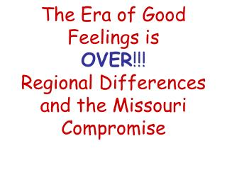The Era of Good Feelings is OVER !!! Regional Differences and the Missouri Compromise