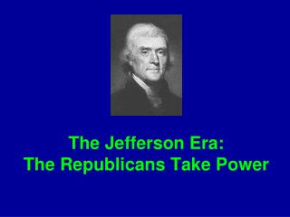 The Jefferson Era:   The Republicans Take Power