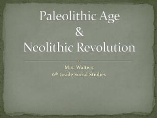 Paleolithic Age  &  Neolithic Revolution