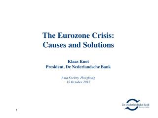The Eurozone Crisis:  Causes and Solutions Klaas Knot President, De Nederlandsche Bank