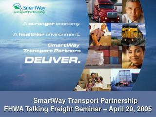 SmartWay Transport Partnership FHWA Talking Freight Seminar – April 20, 2005