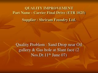 QUALITY IMPROVEMENT  Part Name : Carrier Final Drive (ETR 1025) Supplier : Shriram Foundry Ltd.