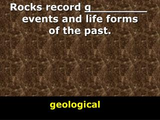 Rocks record  g ________  events and life forms of the past.