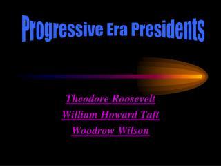Theodore Roosevelt William Howard Taft Woodrow Wilson