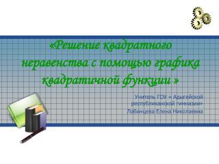 «Решение квадратного неравенства с помощью графика квадратичной функции »