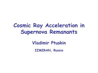 Cosmic Ray Acceleration in Supernova Remanants Vladimir Ptuskin IZMIRAN, Russia