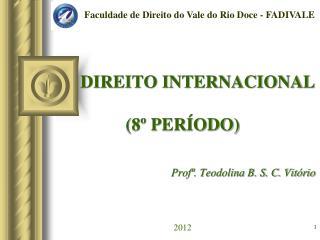 DIREITO INTERNACIONAL (8� PER�ODO) Prof�. Teodolina B. S. C. Vit�rio 2012