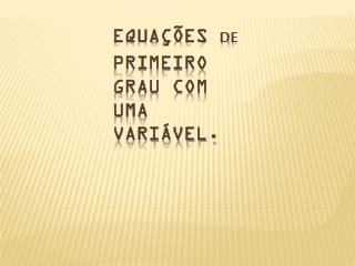 Equações  de primeiro grau com uma variável.