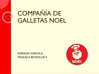 COMPAÑÍA DE GALLETAS NOEL ADRIANA GARCIA A. MANUELA BETANCUR P.