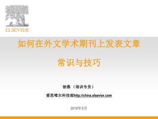 如何在外文学术期刊上发表文章 常识与技巧 徐燕 (培训专员) 爱思唯尔科技部 china.elsevier 2010 年 5 月