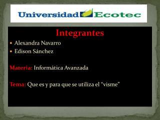 Integrantes Alexandra Navarro Edison Sánchez Materia:  Informática Avanzada