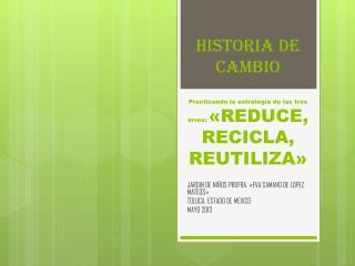 HISTORIA DE CAMBIO Practicando la estrategia de las tres erres:  «REDUCE, RECICLA, REUTILIZA»