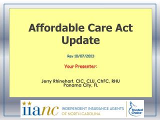 Affordable Care Act Update Rev 10/07/2013 Your Presenter: Jerry Rhinehart, CIC, CLU, ChFC, RHU