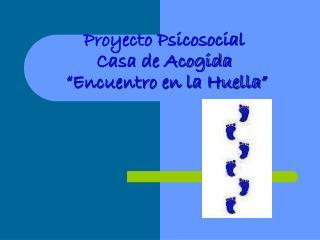 """Proyecto Psicosocial  Casa de Acogida  """"Encuentro en la Huella"""""""