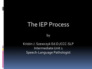 The IEP Process by Kristin J. Szewczyk Ed.D./CCC-SLP Intermediate Unit 1