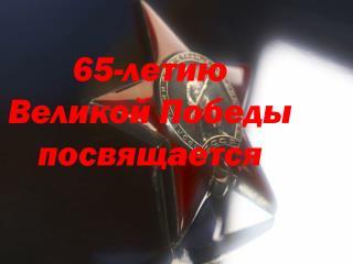 65 - летию  Великой Победы посвящается