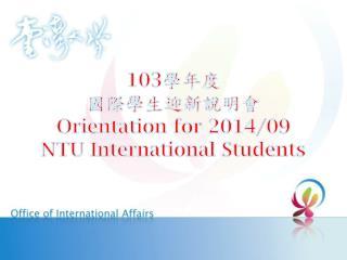 103 學年度 國際 學生迎新說明會 Orientation for 2014/09 NTU International Students