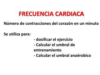 FRECUENCIA CARDIACA Número de contracciones del corazón en un minuto Se utiliza para:
