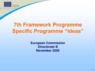 "7th Framework Programme Specific Programme ""Ideas"" European Commission Directorate B November 2005"