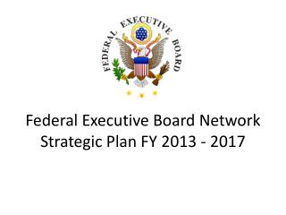 Federal Executive Board Network Strategic Plan FY 2013 - 2017