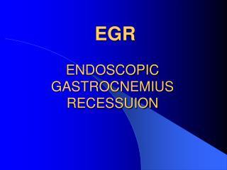 EGR  ENDOSCOPIC GASTROCNEMIUS RECESSUION