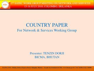 COUNTRY PAPER  For Network & Services Working Group Presenter: TENZIN DORJI BICMA, BHUTAN