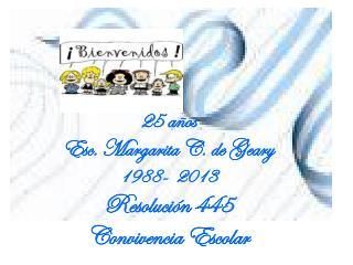 25 años Esc. Margarita C. de Geary -  2013 Resolución 445  Convivencia Escolar