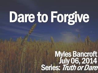 Dare to Forgive Myles Bancroft July 06,  2014 Series:  Truth or Dare