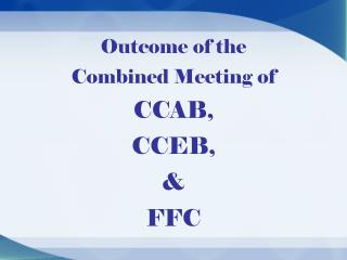 Outcome of the  Combined Meeting of  CCAB,   CCEB,  &  FFC